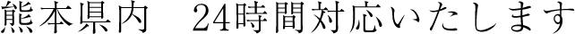 熊本県内 24時間対応いたします
