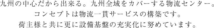 九州の中心だから出来る。九州全域をカバーする物流センター。コンセプトは物流一貫サービスの構築です。荷主様と共に更に設備基盤の充実化に努めています。